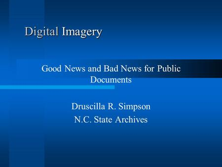 Digital Imagery Good News and Bad News for Public Documents Druscilla R. Simpson N.C. State Archives.