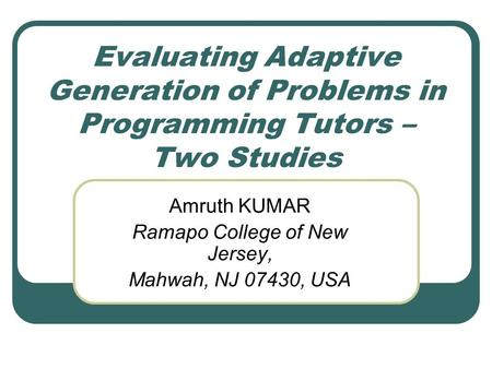 Evaluating Adaptive Generation of Problems in Programming Tutors – Two Studies Amruth KUMAR Ramapo College of New Jersey, Mahwah, NJ 07430, USA.