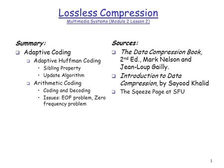 1 Lossless Compression Multimedia Systems (Module 2 Lesson 2) Summary:  Adaptive Coding  Adaptive Huffman Coding Sibling Property Update Algorithm 