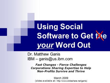 Using Social Software to Get the your Word Out Dr. Matthew Ganis IBM – Fast Changes - Fierce Challenges Corporations Sharing Expertise.