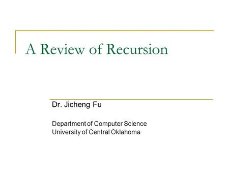 A Review of Recursion Dr. Jicheng Fu Department of Computer Science University of Central Oklahoma.
