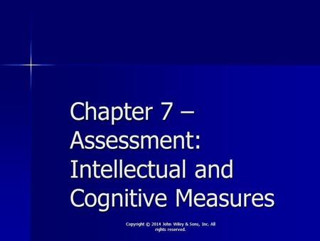 Chapter 7 – Assessment: Intellectual and Cognitive Measures Copyright © 2014 John Wiley & Sons, Inc. All rights reserved.