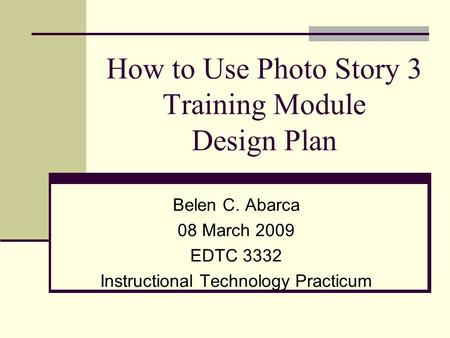 How to Use Photo Story 3 Training Module Design Plan Belen C. Abarca 08 March 2009 EDTC 3332 Instructional Technology Practicum.