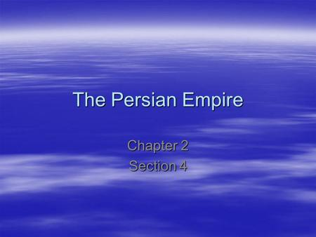 The Persian Empire Chapter 2 Section 4.