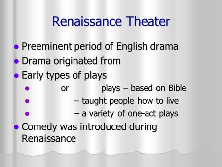 Renaissance Theater Preeminent period of English drama Preeminent period of English drama Drama originated from Drama originated from Early types of plays.