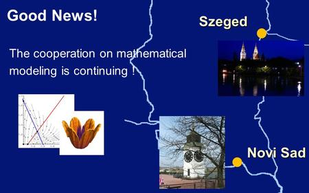 Good News! Szeged The cooperation on mathematical modeling is continuing ! Novi Sad.