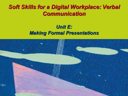 Soft Skills for a Digital Workplace: Verbal Communication Unit E: Making Formal Presentations.