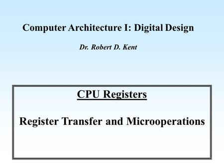 Computer Architecture I: Digital Design Dr. Robert D. Kent CPU Registers Register Transfer and Microoperations.