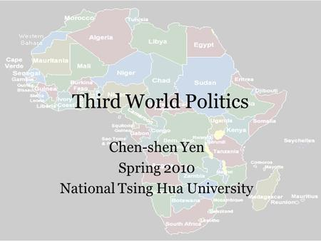 Third World Politics Chen-shen Yen Spring 2010 National Tsing Hua University.