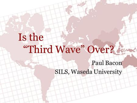 "Is the ""Third Wave"" Over? Paul Bacon SILS, Waseda University."