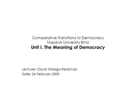 Comparative Transitions to Democracy Masaryk University Brno Unit I. The Meaning of Democracy Lecturer: Oscar Hidalgo-Redondo Date: 24 February 2009.