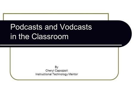 Podcasts and Vodcasts in the Classroom By Cheryl Capozzoli Instructional Technology Mentor.