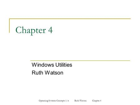 Operating Systems Concepts 1/e Ruth Watson Chapter 4 Chapter 4 Windows Utilities Ruth Watson.