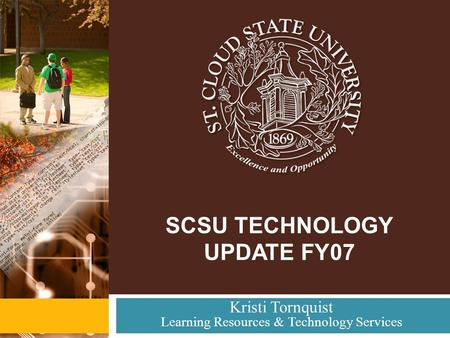 SCSU TECHNOLOGY UPDATE FY07 Kristi Tornquist Learning Resources & Technology Services.