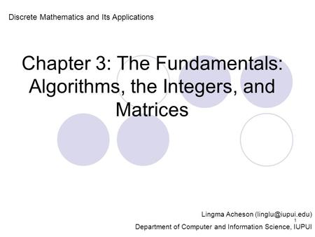 Chapter 3: The Fundamentals: Algorithms, the Integers, and Matrices Discrete Mathematics and Its Applications Lingma Acheson Department.