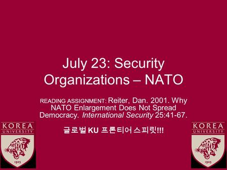 July 23: Security Organizations – NATO READING ASSIGNMENT: Reiter, Dan. 2001. Why NATO Enlargement Does Not Spread Democracy. International Security 25:41-67.