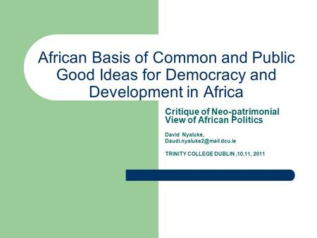 African Basis of Common and Public Good Ideas for Democracy and Development in Africa Critique of Neo-patrimonial View of African Politics David Nyaluke,