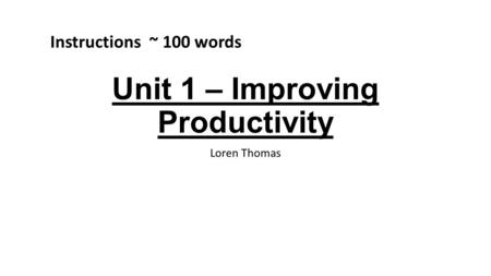 Unit 1 – Improving Productivity Loren Thomas Instructions ~ 100 words.