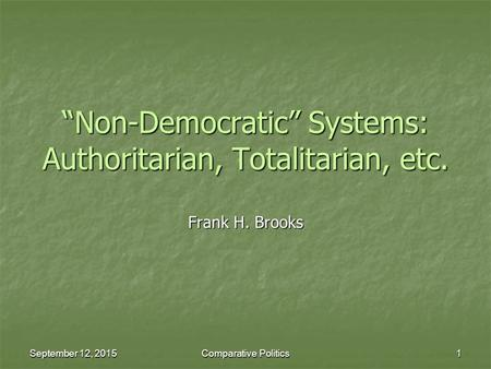 "September 12, 2015September 12, 2015September 12, 2015Comparative Politics1 ""Non-Democratic"" Systems: Authoritarian, Totalitarian, etc. Frank H. Brooks."