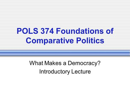 POLS 374 Foundations of Comparative Politics What Makes a Democracy? Introductory Lecture.