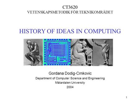 1 CT3620 VETENSKAPSMETODIK FÖR TEKNIKOMRÅDET <strong>HISTORY</strong> <strong>OF</strong> IDEAS IN COMPUTING Gordana Dodig-Crnkovic Department <strong>of</strong> Computer Science and Engineering Mälardalen.