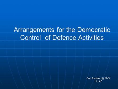 Arrangements for the Democratic Control of Defence Activities Col. Andras Ujj PhD, HU AF.