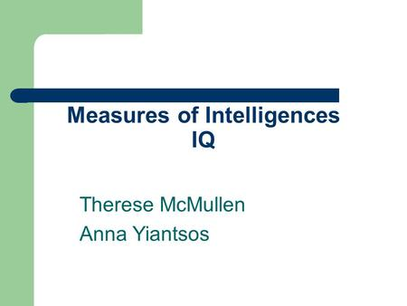 Measures of Intelligences IQ Therese McMullen Anna Yiantsos.