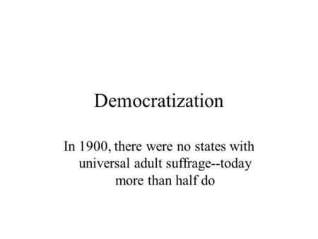 Democratization In 1900, there were no states with universal adult suffrage--today more than half do.
