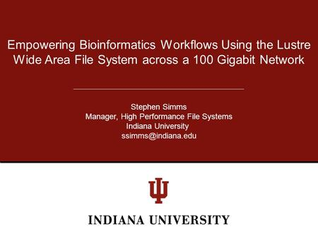 Empowering Bioinformatics Workflows Using the Lustre Wide Area File System across a 100 Gigabit Network Stephen Simms Manager, High Performance File Systems.