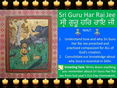 Sri Guru Har Rai Jee ਸ੍ਰੀ ਗੁਰੂ ਹਰਿ ਰਾਇ ਜੀ WALT: 1.Understand how and why Sri Guru Har Rai Jee preached and practised compassion for ALL of God's creation.
