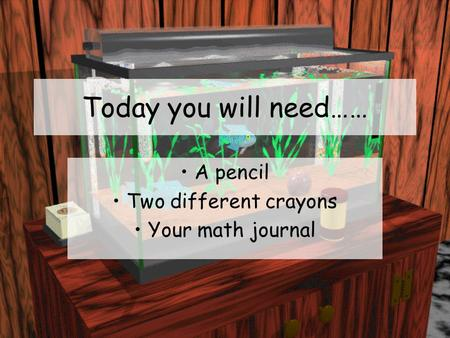 Today you will need…… A pencil Two different crayons Your math journal.