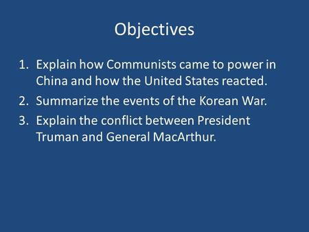 Objectives 1.Explain how Communists came to power in China and how the United States reacted. 2.Summarize the events of the Korean War. 3.Explain the conflict.