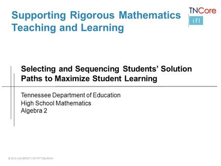 © 2013 UNIVERSITY OF PITTSBURGH Selecting and Sequencing Students' Solution Paths to Maximize Student Learning Supporting Rigorous Mathematics Teaching.