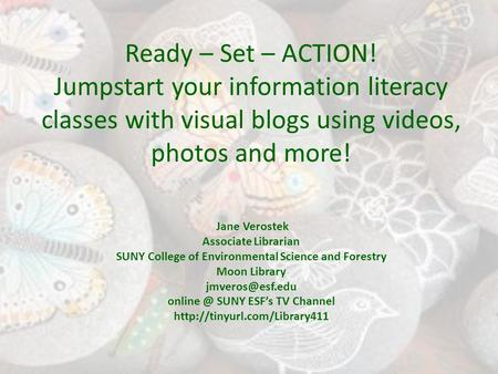 Ready – Set – ACTION! Jumpstart your information literacy classes with visual blogs using videos, photos and more! Jane Verostek Associate Librarian SUNY.