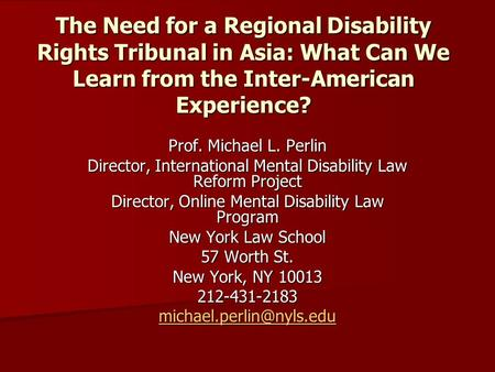 The Need for a Regional Disability Rights Tribunal in Asia: What Can We Learn from the Inter-American Experience? Prof. Michael L. Perlin Director, International.