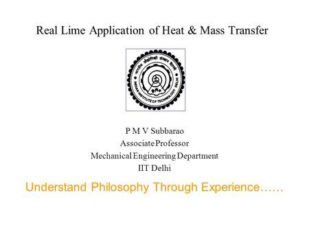 Real Lime Application of Heat & Mass Transfer P M V Subbarao Associate Professor Mechanical Engineering Department IIT Delhi Understand Philosophy Through.