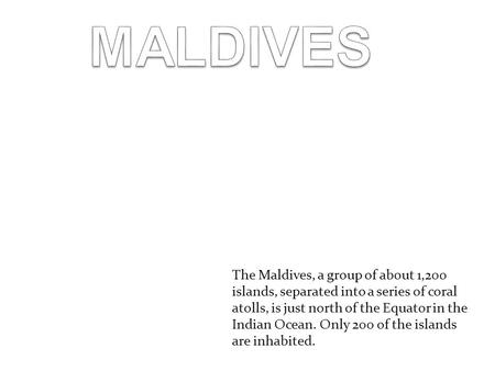 The Maldives, a group of about 1,200 islands, separated into a series of coral atolls, is just north of the Equator in the Indian Ocean. Only 200 of the.