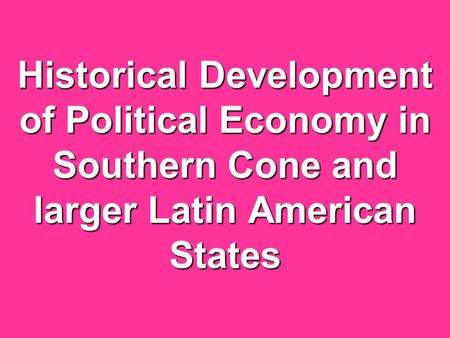 Historical Development of Political Economy in Southern Cone and larger Latin American States.