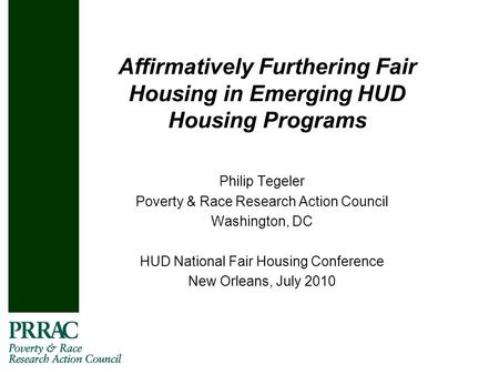 Affirmatively Furthering Fair Housing in Emerging HUD Housing Programs Philip Tegeler Poverty & Race Research Action Council Washington, DC HUD National.