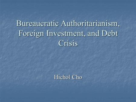 Bureaucratic Authoritarianism, Foreign Investment, and Debt Crisis Hichol Cho.