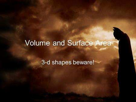 Volume and Surface Area 3-d shapes beware!. Volume Defn: what it takes to fill a 3-d solid Units are cubed 'B' stands for the Area of the shape of the.