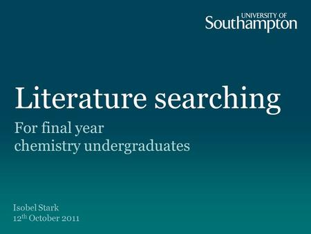 Literature searching For final year chemistry undergraduates Isobel Stark 12 th October 2011.
