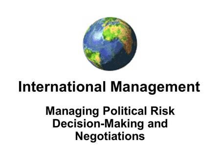 International Management Managing Political Risk Decision-Making and Negotiations.