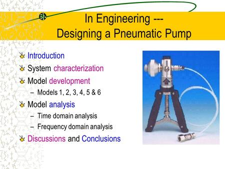 In Engineering --- Designing a Pneumatic Pump Introduction System characterization Model development –Models 1, 2, 3, 4, 5 & 6 Model analysis –Time domain.
