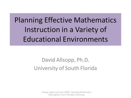 Planning Effective Mathematics Instruction in a Variety of Educational Environments David Allsopp, Ph.D. University of South Florida Allsopp, Kyger, and.