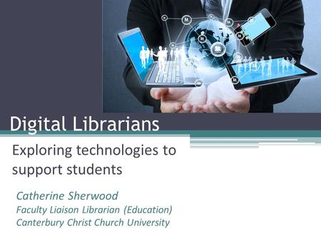 Digital Librarians Exploring technologies to support students Catherine Sherwood Faculty Liaison Librarian (Education) Canterbury Christ Church University.