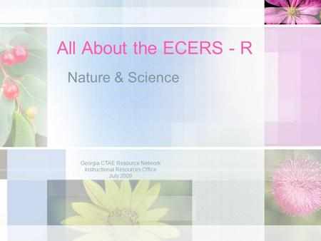 All About the ECERS - R Nature & Science Georgia CTAE Resource Network Instructional Resources Office July 2009.