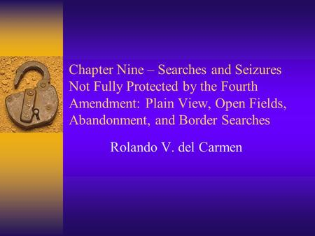 Chapter Nine – Searches and Seizures Not Fully Protected by the Fourth Amendment: Plain View, Open Fields, Abandonment, and Border Searches Rolando V.