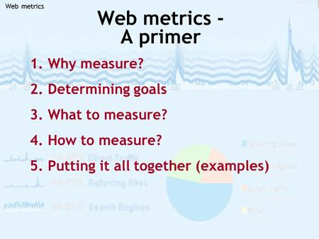 Web metrics Web metrics - A primer 1. Why measure? 2. Determining goals 3. What to measure? 4. How to measure? 5. Putting it all together (examples)