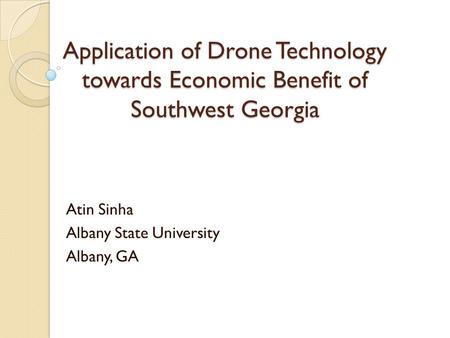 Application of Drone Technology towards Economic Benefit of Southwest Georgia Atin Sinha Albany State University Albany, GA.